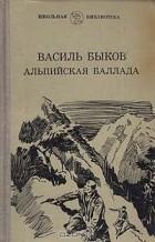 Василь Быков - Альпийская баллада. Пойти и не вернуться (сборник)