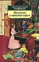 Эрнст Теодор Амадей Гофман - Щелкунчик и мышиный король. Принцесса Брамбилла (сборник)