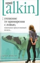Юрий Алкин - Утешение от примирения с ложью, изначально присутствующей во всем... Цена власти