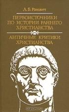 А. Б. Ранович - Первоисточники по истории раннего христианства. Античные критики христианства