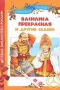 без автора - Василиса Прекрасная и другие сказки (сборник)