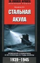Вольфганг Отт - Стальная акула. Немецкая субмарина и ее команда в годы войны. 1939-1945