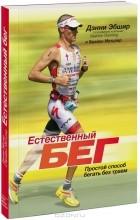 Дэнни Эбшир и Брайан Метцлер - Естественный бег. Простой способ бегать без травм