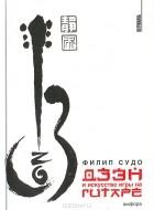 Филип Судо - Дзэн и искусство игры на гитаре
