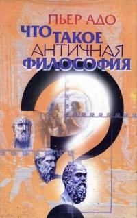 Адо П. - Что такое античная философия?