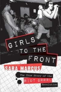 Sara Marcus - Girls to the Front: The True Story of the Riot Grrrl Revolution