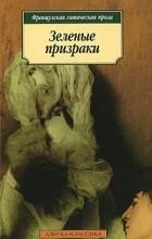 Оноре де Бальзак, Жорж Санд, Шарль Нодье, без автора, Франсуа де Россе - Зеленые призраки. Французская готическая проза