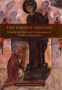 Kathryn M Ringrose — The Perfect Servant: Eunuchs and the Social Construction of Gender in Byzantium