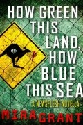 Mira Grant - How Green This Land, How Blue This Sea