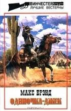 Макс Брэнд - Макс Брэнд. Избранные сочинения. Том 4. Одиночка - Джек (сборник)