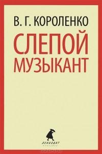 В. Г. Короленко - Слепой музыкант (сборник)