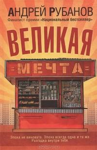 Андрей Рубанов - Великая мечта