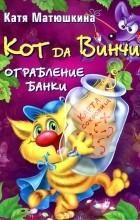 Катя Матюшкина - Кот да Винчи. Ограбление банки