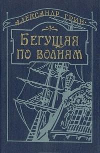 Александр Грин - Бегущая по волнам. Сборник