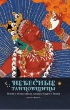 Прензель Ангелика - Небесные танцовщицы. Истории просветленных женщин Индии и Тибета