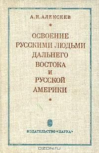 Александр Алексеев - Освоение русскими людьми Дальнего Востока и Русской Америки до конца XIX века