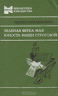Мария Прилежаева - Зеленая ветка мая. Юность Маши Строговой