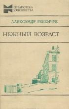 Александр Рекемчук - Нежный возраст. Мальчики