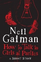 Neil Gaiman - How to Talk to Girls at Parties