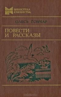 Олесь Гончар - Повести и рассказы (сборник)