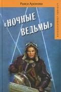 """Раиса Аронова - """"Ночные ведьмы"""""""