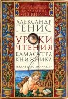 Александр Генис - Уроки чтения. Камасутра книжника