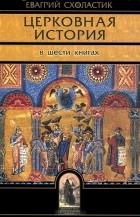 Евагрий Схоластик - Церковная история. В 6 книгах. Книги 1-6