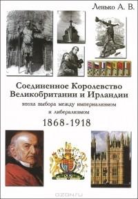 Александр Ленько - Соединенное Королевство Великобритании и Ирландии. Эпоха выбора между империализмом и либерализмом. 1868-1918