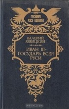 Валерий Язвицкий - Иван III - государь всея Руси. В пяти книгах. Книга 4 - 5
