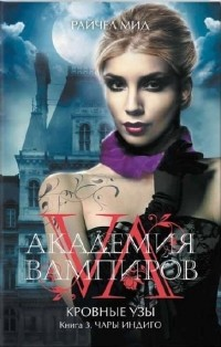 Райчел Мид — Академия вампиров. Кровные узы. Книга 3. Чары индиго