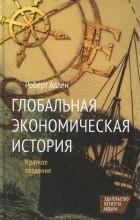 Роберт К. Аллен - Глобальная экономическая история. Краткое введение