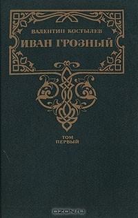 Валентин Костылев - Иван Грозный. В трех томах. Том 1