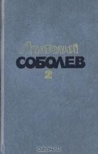 Анатолий Соболев - Избранные произведения в двух томах. Том 2 (сборник)