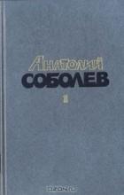 Анатолий Соболев - Избранные произведения в двух томах. Том 1 (сборник)