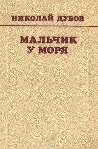 Николай Дубов - Мальчик у моря. Повести