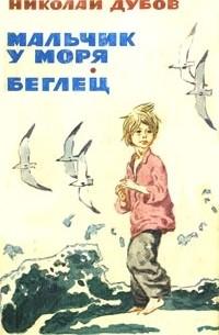 Николай Дубов - Мальчик у моря. Беглец (сборник)