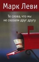 Марк Леви - Те слова, что мы не сказали друг другу