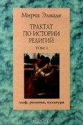Мирча Элиаде - Трактат по истории религий. Том I