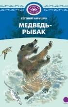 Евгений Чарушин - Медведь-рыбак (сборник)