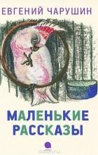 Е. И. Чарушин - Маленькие рассказы