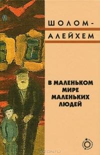 Шолом-Алейхем  - В маленьком мире маленьких людей (сборник)