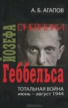 А. Б. Агапов - Тотальная война. Дневники Йозефа Геббельса (июнь-август 1944)