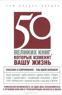 Том Батлер-Боудон - 50 великих книг, которые изменят вашу жизнь