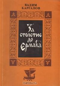 Вадим Каргалов - За столетие до Ермака