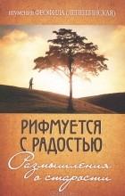 Игумения Феофила (Лепешинская) - Рифмуется с радостью. Размышления о старости