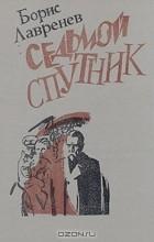 Борис Лавренёв - Седьмой спутник