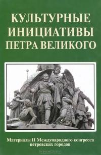 - Культурные инициативы Петра Великого. Материалы 2 Международного конгресса петровских городов
