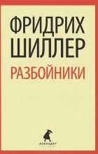 Фридрих Шиллер - Разбойники. Коварство и любовь (сборник)