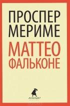 Проспер Мериме - Маттео Фальконе (сборник)