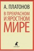 А. Платонов - В прекрасном и яростном мире. Рассказы (сборник)